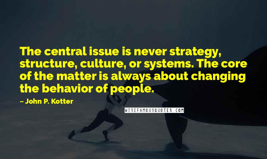 John P. Kotter quotes: The central issue is never strategy, structure, culture, or systems. The core of the matter is always about changing the behavior of people.