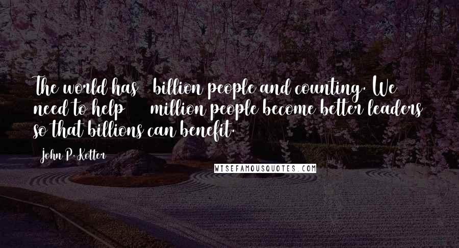 John P. Kotter quotes: The world has 6 billion people and counting. We need to help 500 million people become better leaders so that billions can benefit.
