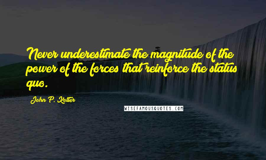 John P. Kotter quotes: Never underestimate the magnitude of the power of the forces that reinforce the status quo.