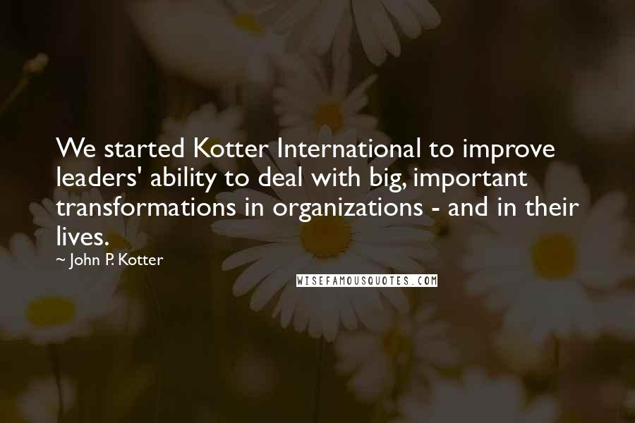 John P. Kotter quotes: We started Kotter International to improve leaders' ability to deal with big, important transformations in organizations - and in their lives.