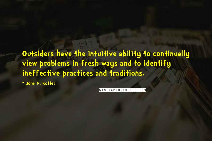 John P. Kotter quotes: Outsiders have the intuitive ability to continually view problems in fresh ways and to identify ineffective practices and traditions.