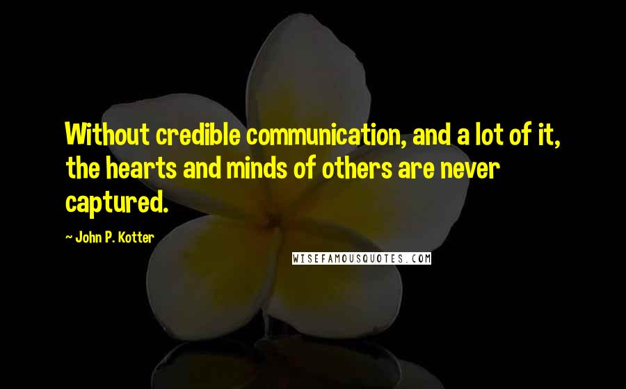 John P. Kotter quotes: Without credible communication, and a lot of it, the hearts and minds of others are never captured.