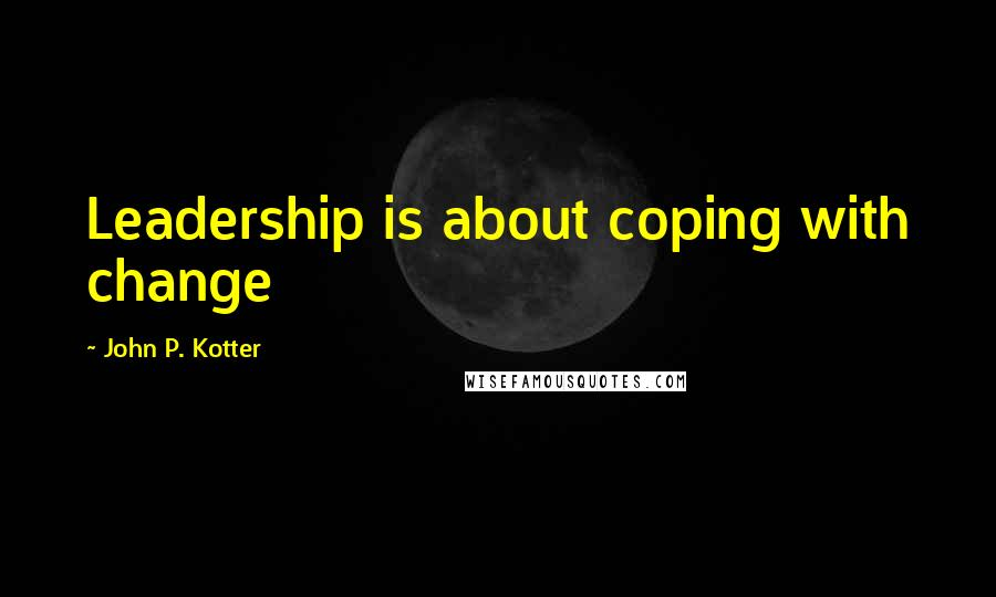 John P. Kotter quotes: Leadership is about coping with change