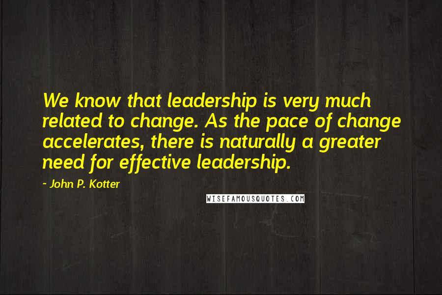 John P. Kotter quotes: We know that leadership is very much related to change. As the pace of change accelerates, there is naturally a greater need for effective leadership.