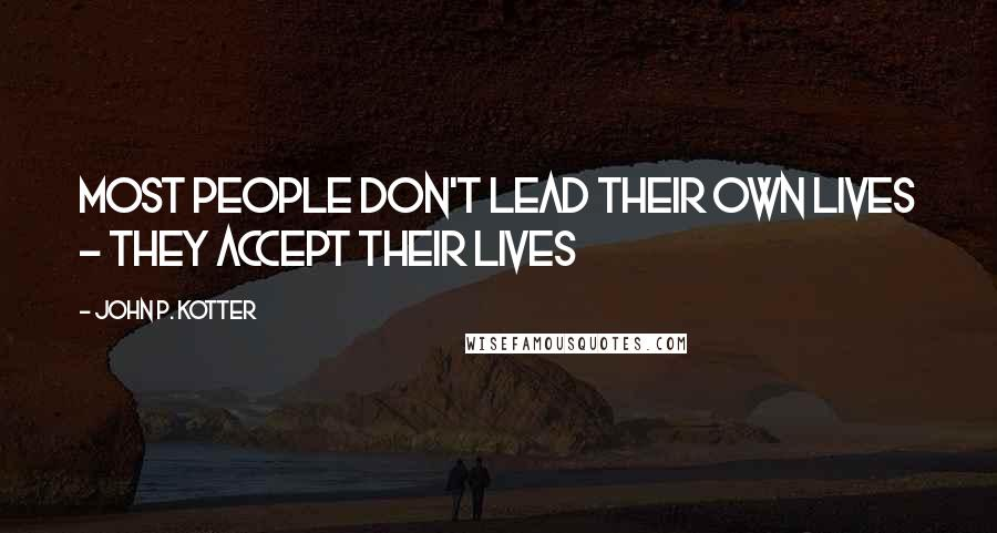 John P. Kotter quotes: Most people don't lead their own lives - they accept their lives