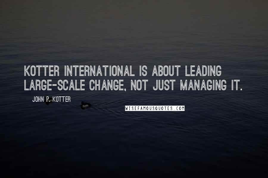 John P. Kotter quotes: Kotter International is about leading large-scale change, not just managing it.