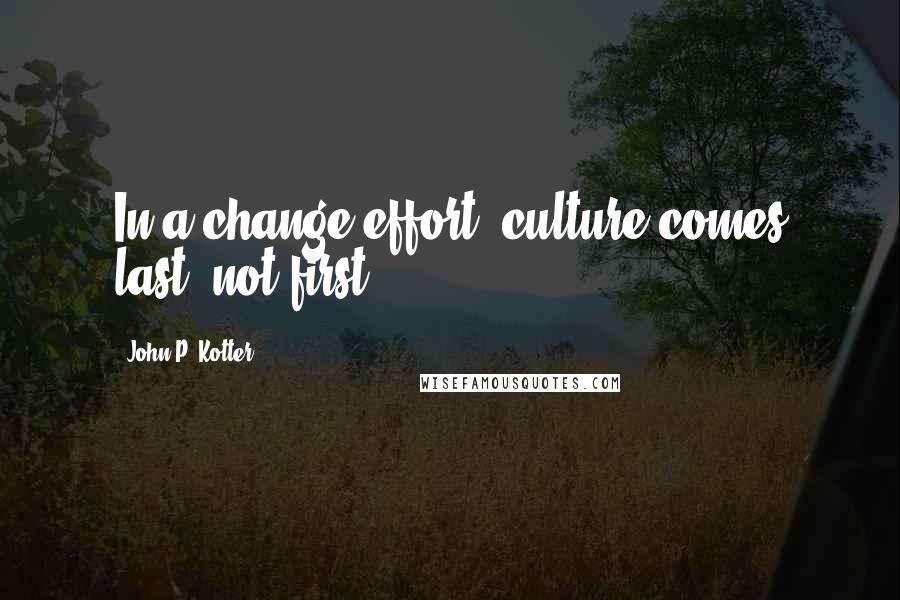 John P. Kotter quotes: In a change effort, culture comes last, not first.