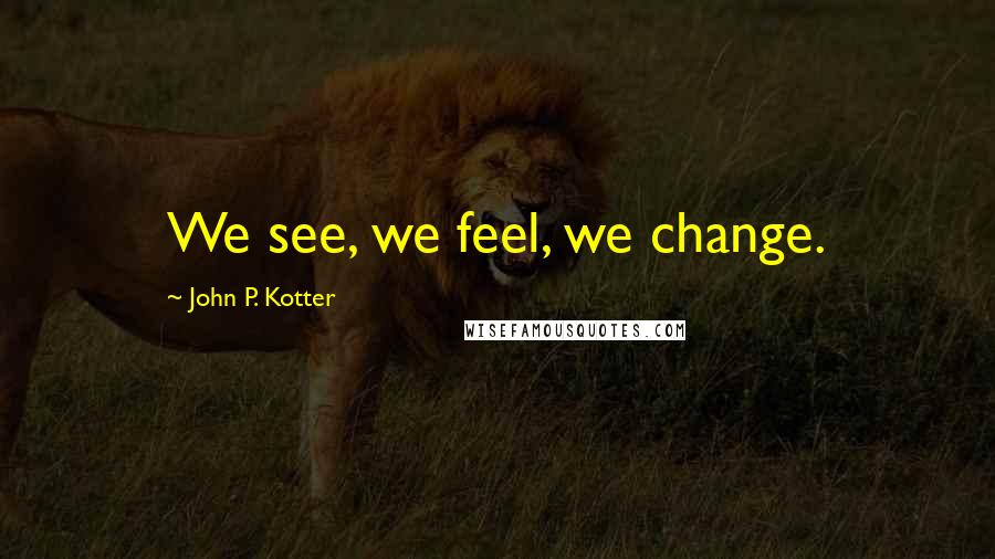John P. Kotter quotes: We see, we feel, we change.