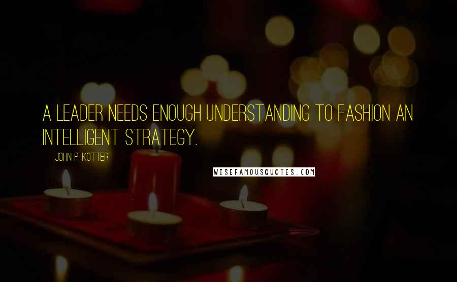 John P. Kotter quotes: A leader needs enough understanding to fashion an intelligent strategy.