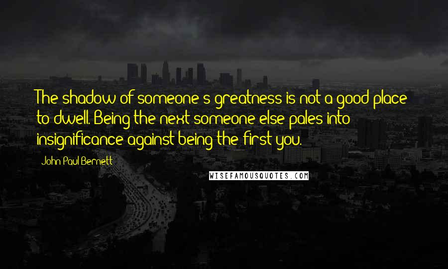 John Paul Bernett quotes: The shadow of someone's greatness is not a good place to dwell. Being the next someone else pales into insignificance against being the first you.