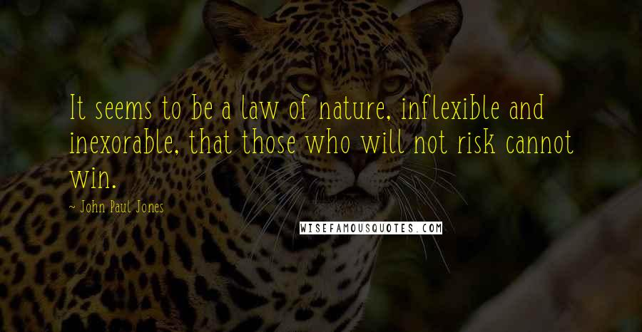 John Paul Jones quotes: It seems to be a law of nature, inflexible and inexorable, that those who will not risk cannot win.