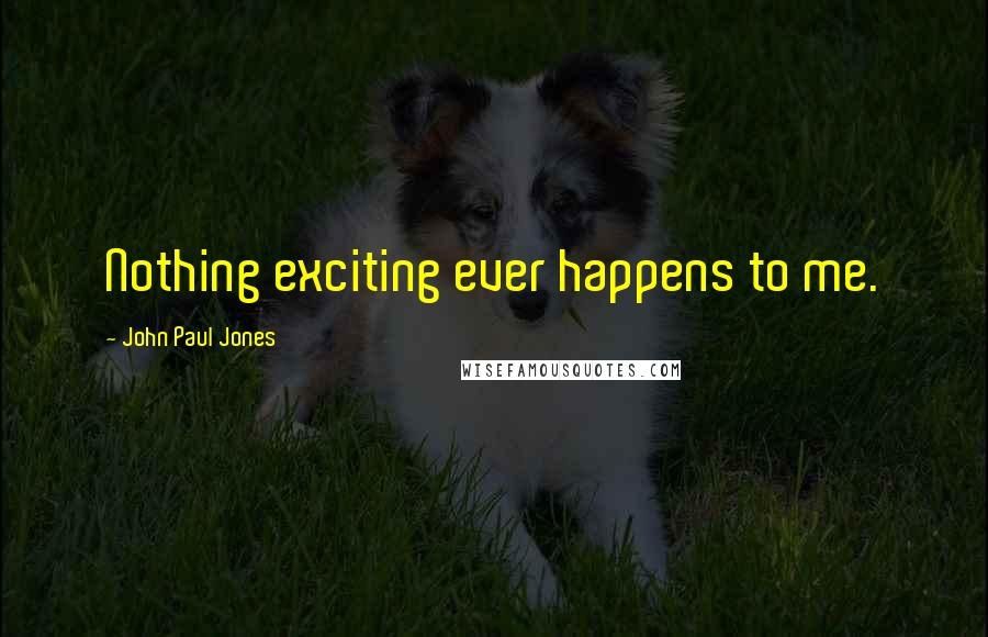 John Paul Jones quotes: Nothing exciting ever happens to me.