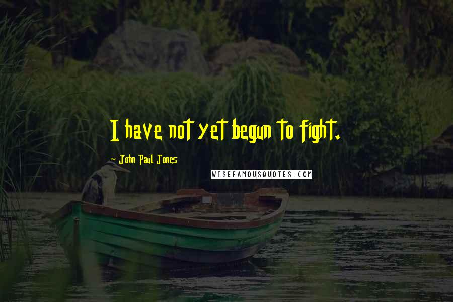 John Paul Jones quotes: I have not yet begun to fight.