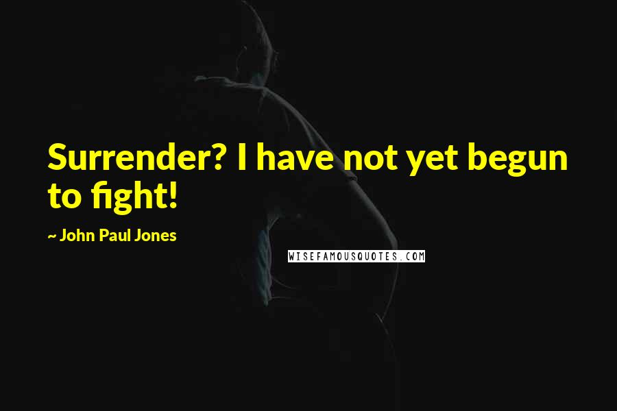 John Paul Jones quotes: Surrender? I have not yet begun to fight!