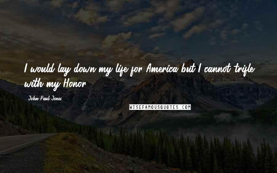 John Paul Jones quotes: I would lay down my life for America but I cannot trifle with my Honor.