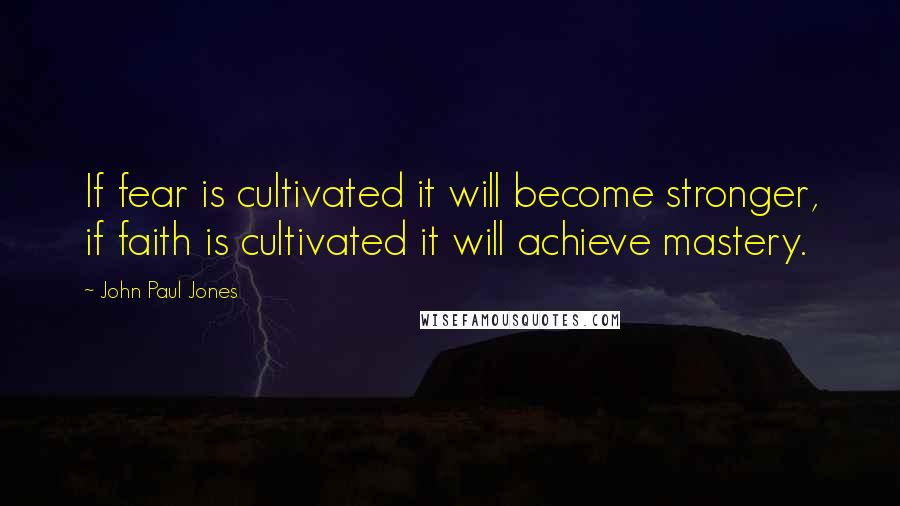 John Paul Jones quotes: If fear is cultivated it will become stronger, if faith is cultivated it will achieve mastery.
