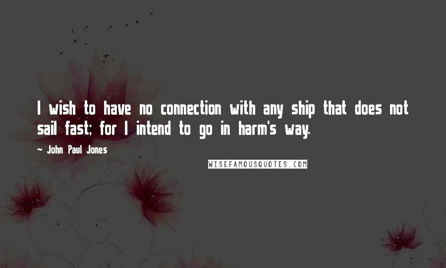 John Paul Jones quotes: I wish to have no connection with any ship that does not sail fast; for I intend to go in harm's way.