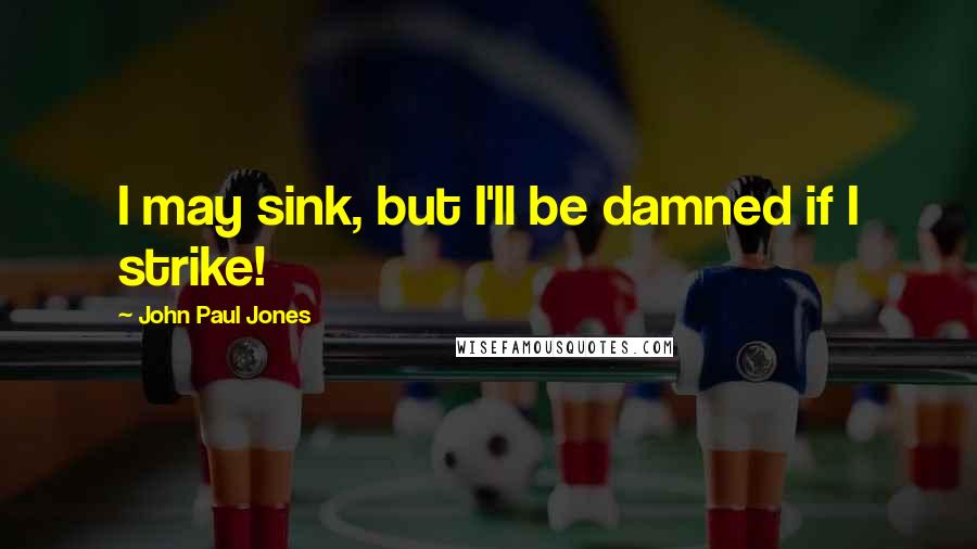 John Paul Jones quotes: I may sink, but I'll be damned if I strike!