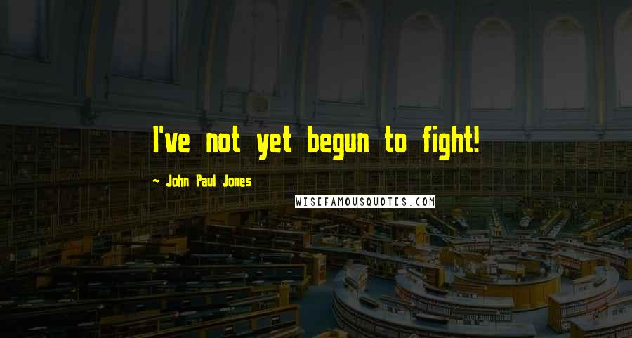 John Paul Jones quotes: I've not yet begun to fight!