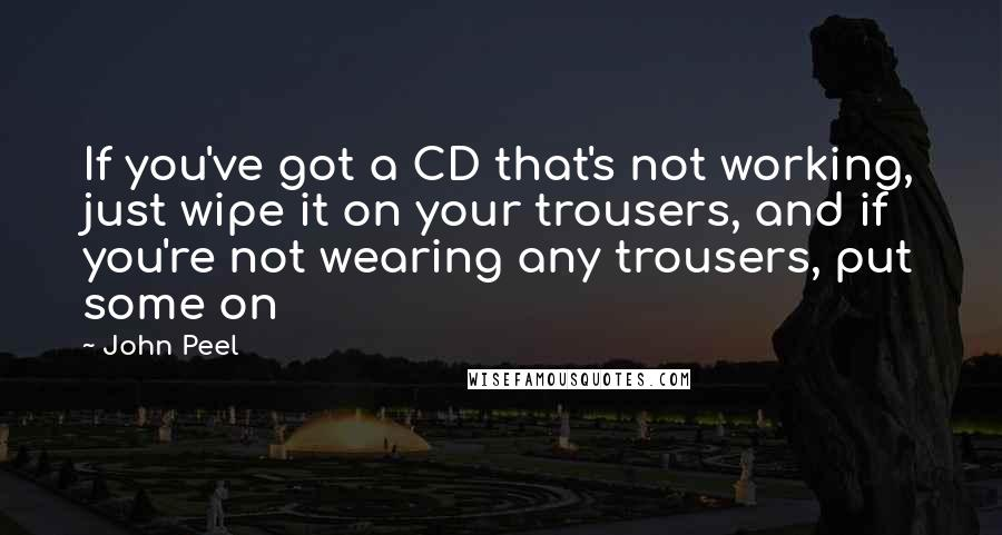 John Peel quotes: If you've got a CD that's not working, just wipe it on your trousers, and if you're not wearing any trousers, put some on