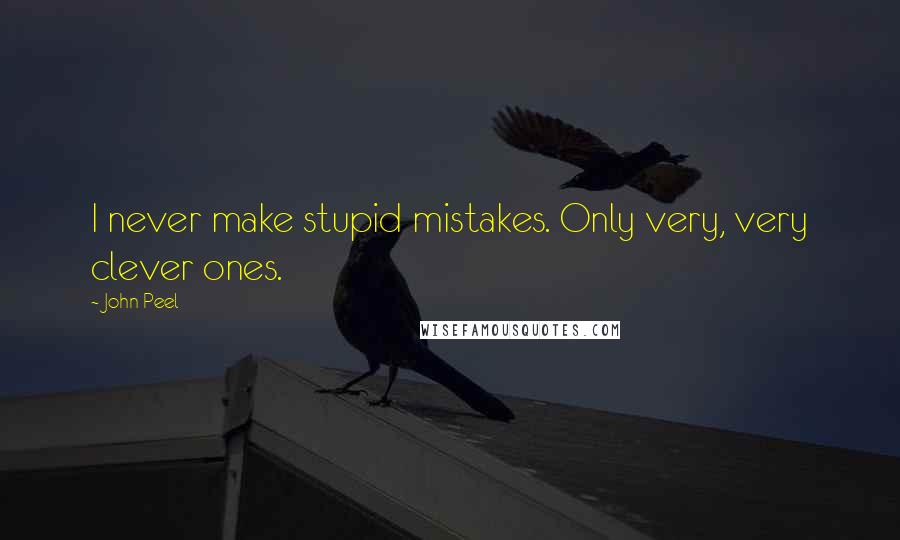 John Peel quotes: I never make stupid mistakes. Only very, very clever ones.