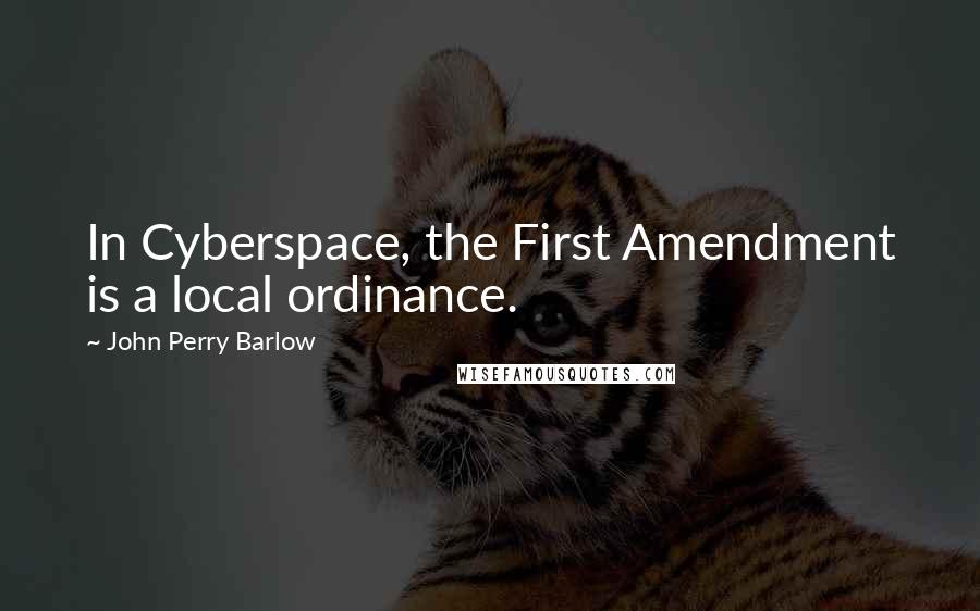 John Perry Barlow quotes: In Cyberspace, the First Amendment is a local ordinance.