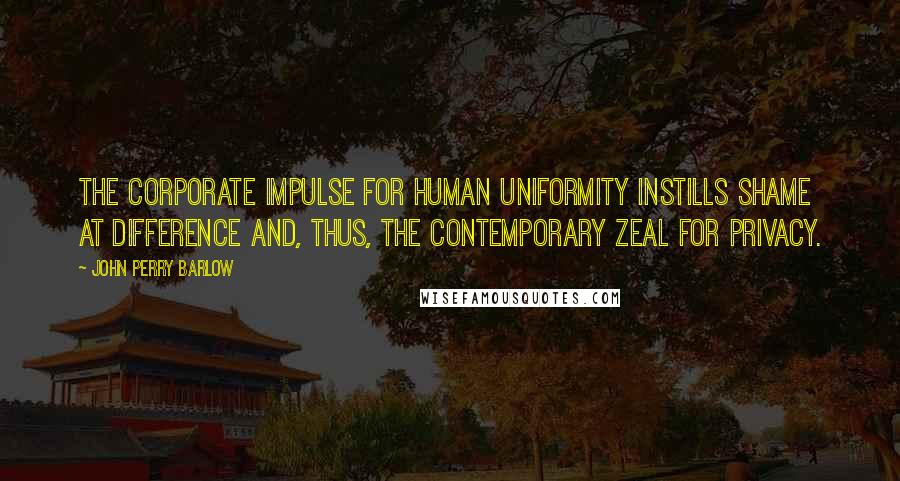 John Perry Barlow quotes: The Corporate impulse for human uniformity instills shame at difference and, thus, the contemporary zeal for privacy.