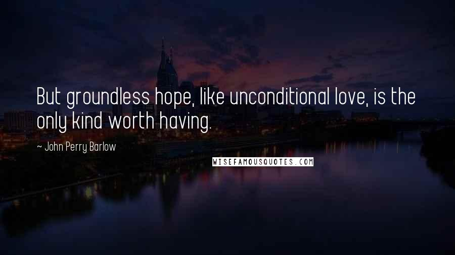 John Perry Barlow quotes: But groundless hope, like unconditional love, is the only kind worth having.