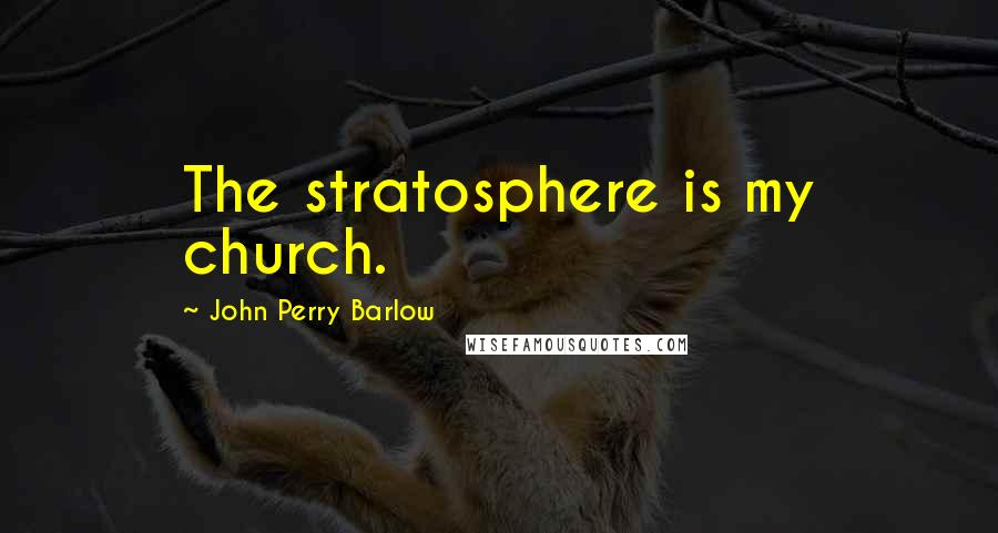 John Perry Barlow quotes: The stratosphere is my church.