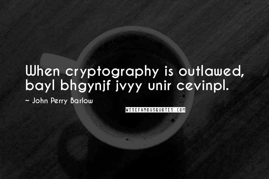 John Perry Barlow quotes: When cryptography is outlawed, bayl bhgynjf jvyy unir cevinpl.