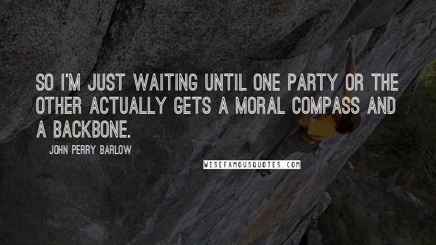 John Perry Barlow quotes: So I'm just waiting until one party or the other actually gets a moral compass and a backbone.