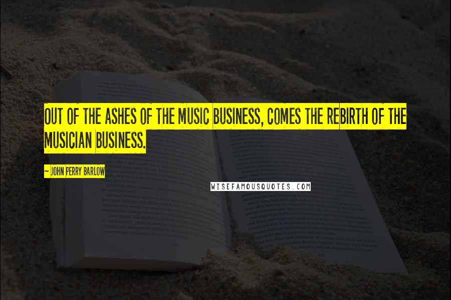 John Perry Barlow quotes: Out of the ashes of the music business, comes the rebirth of the musician business.