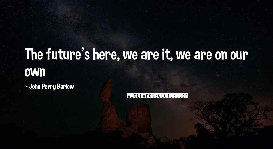 John Perry Barlow quotes: The future's here, we are it, we are on our own