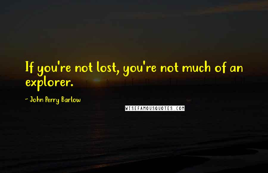 John Perry Barlow quotes: If you're not lost, you're not much of an explorer.