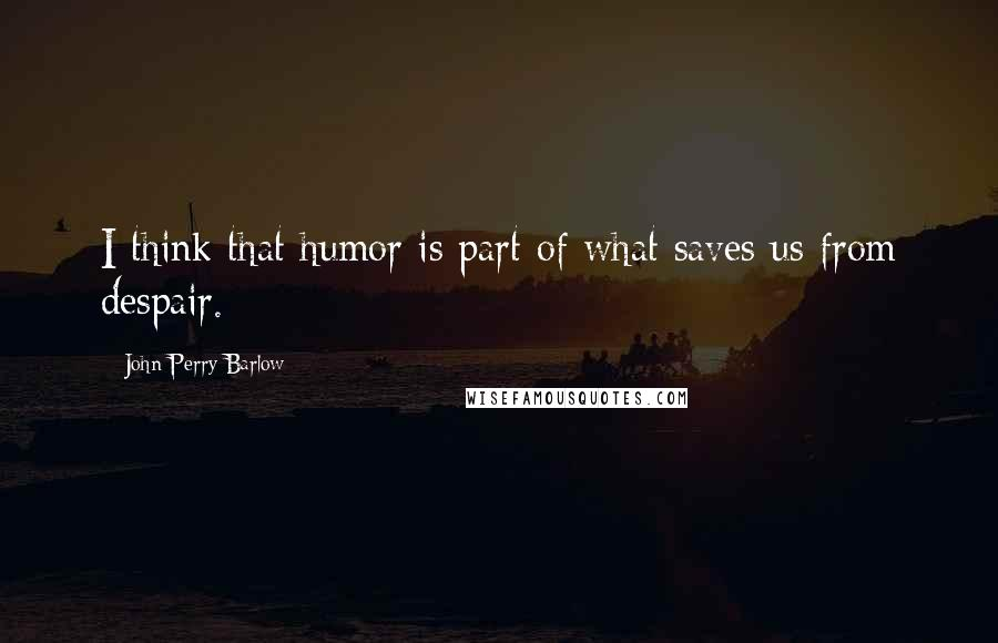 John Perry Barlow quotes: I think that humor is part of what saves us from despair.