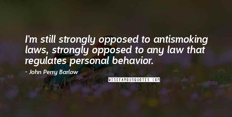 John Perry Barlow quotes: I'm still strongly opposed to antismoking laws, strongly opposed to any law that regulates personal behavior.