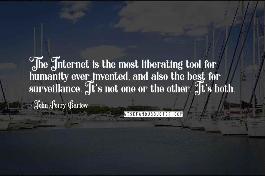 John Perry Barlow quotes: The Internet is the most liberating tool for humanity ever invented, and also the best for surveillance. It's not one or the other. It's both.