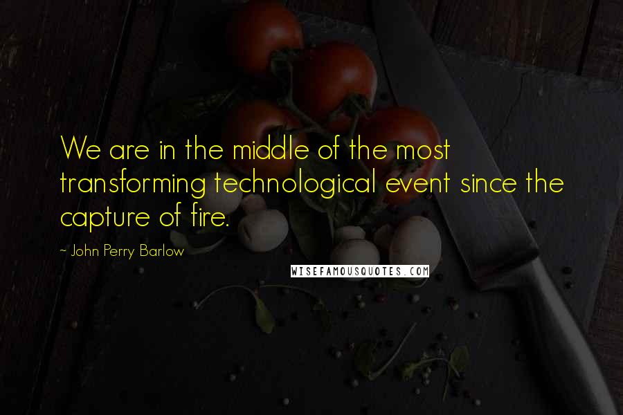 John Perry Barlow quotes: We are in the middle of the most transforming technological event since the capture of fire.
