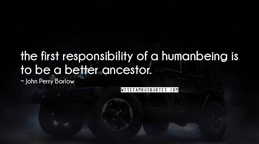 John Perry Barlow quotes: the first responsibility of a humanbeing is to be a better ancestor.
