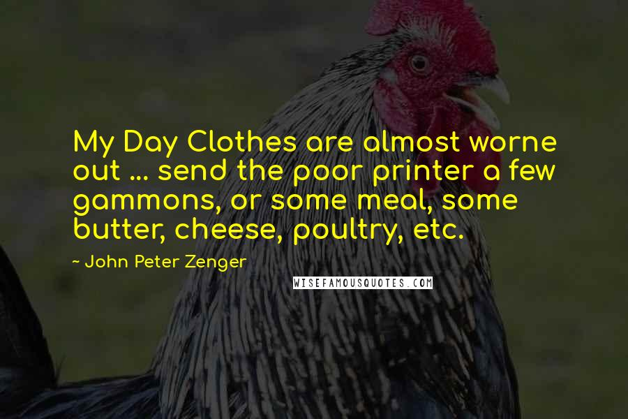 John Peter Zenger quotes: My Day Clothes are almost worne out ... send the poor printer a few gammons, or some meal, some butter, cheese, poultry, etc.