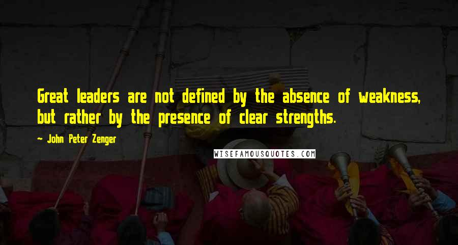 John Peter Zenger quotes: Great leaders are not defined by the absence of weakness, but rather by the presence of clear strengths.