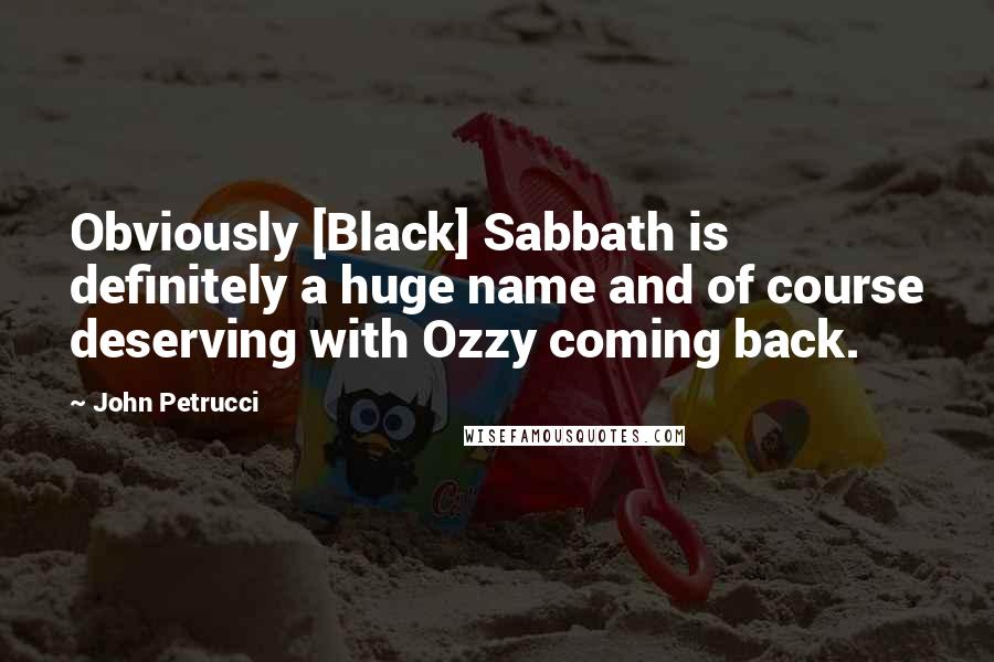 John Petrucci quotes: Obviously [Black] Sabbath is definitely a huge name and of course deserving with Ozzy coming back.