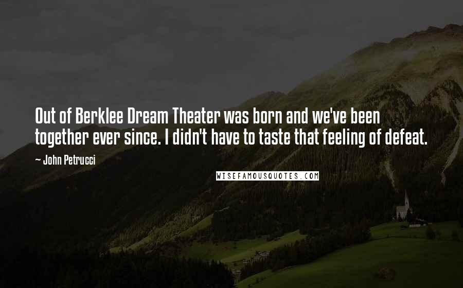 John Petrucci quotes: Out of Berklee Dream Theater was born and we've been together ever since. I didn't have to taste that feeling of defeat.