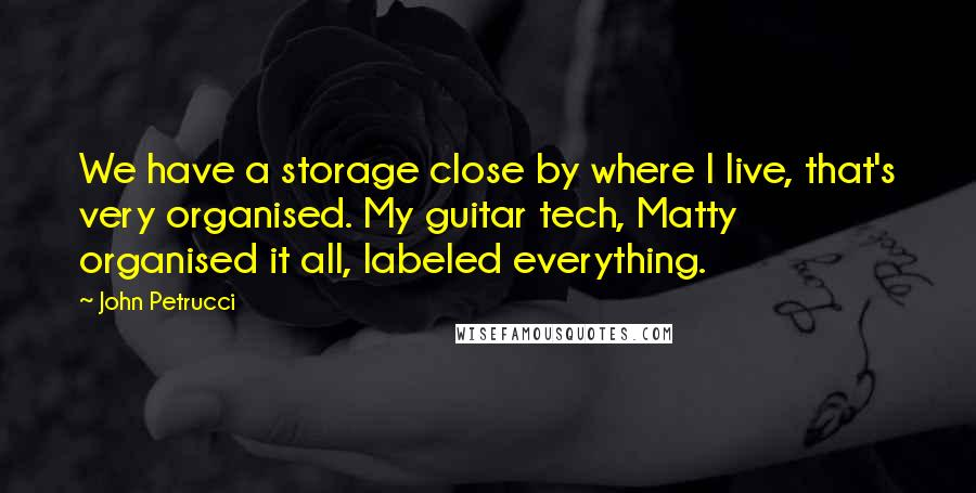 John Petrucci quotes: We have a storage close by where I live, that's very organised. My guitar tech, Matty organised it all, labeled everything.