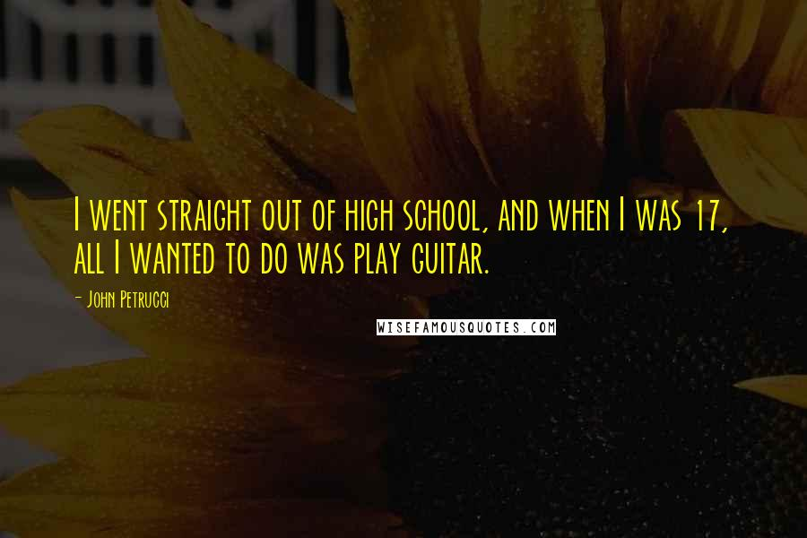 John Petrucci quotes: I went straight out of high school, and when I was 17, all I wanted to do was play guitar.