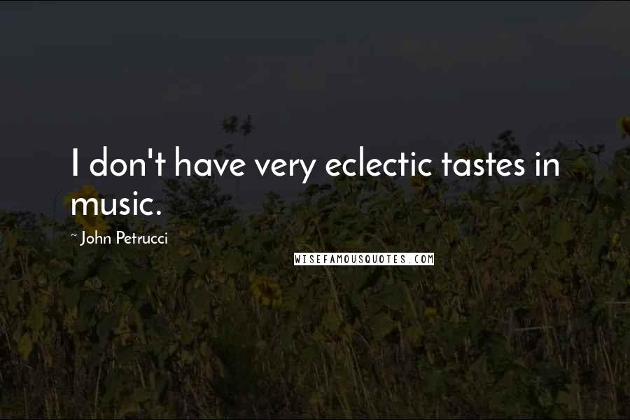 John Petrucci quotes: I don't have very eclectic tastes in music.
