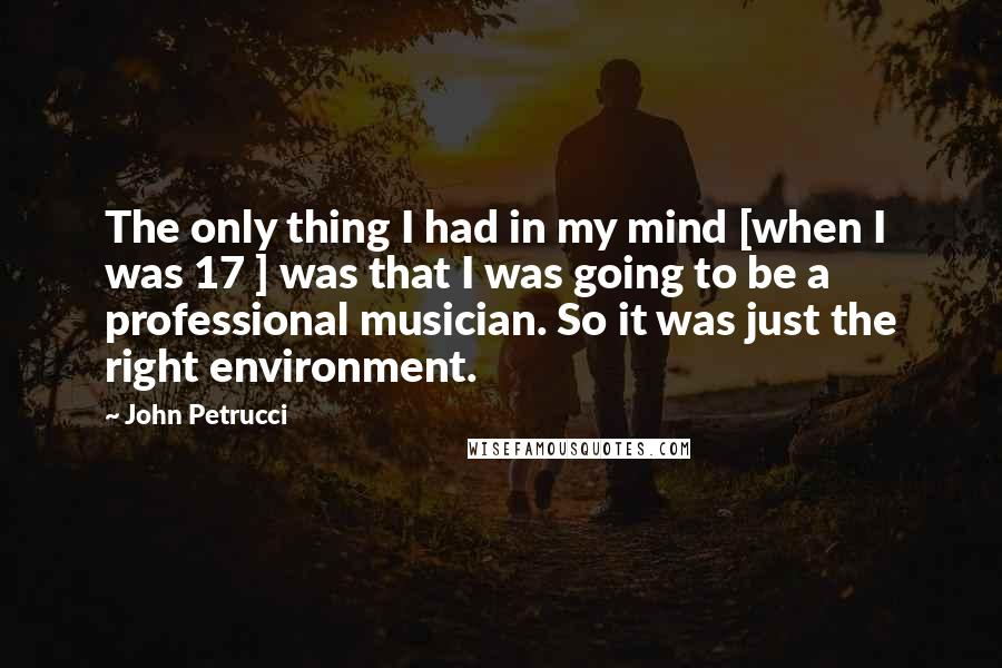 John Petrucci quotes: The only thing I had in my mind [when I was 17 ] was that I was going to be a professional musician. So it was just the right environment.