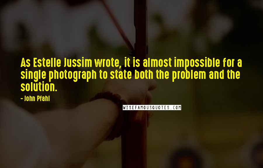John Pfahl quotes: As Estelle Jussim wrote, it is almost impossible for a single photograph to state both the problem and the solution.
