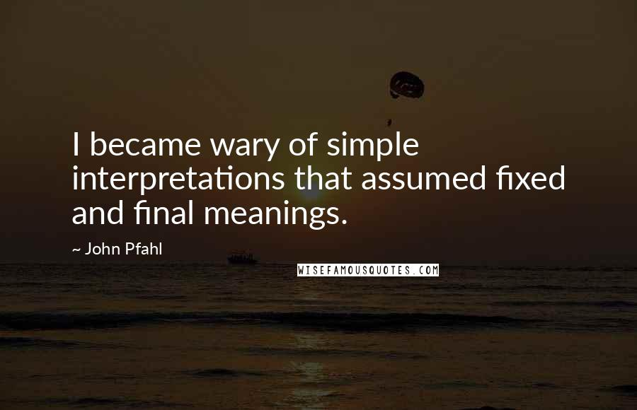 John Pfahl quotes: I became wary of simple interpretations that assumed fixed and final meanings.