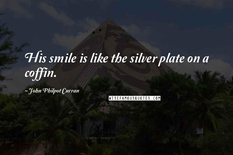 John Philpot Curran quotes: His smile is like the silver plate on a coffin.